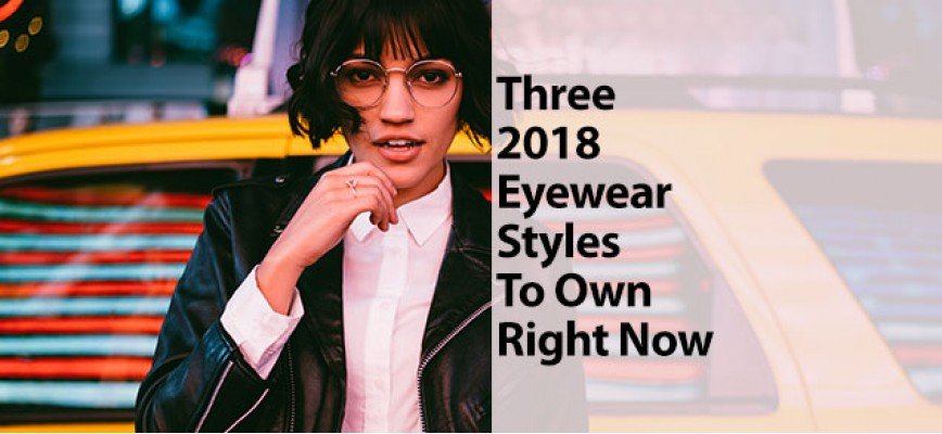 Three 2018 Eyewear Styles To Own Right Now